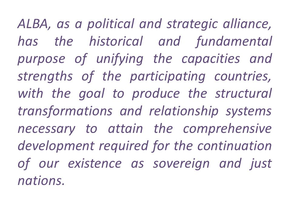 ALBA, as a political and strategic alliance, has the historical and fundamental purpose of unifying the capacities and strengths of the participating countries, with the goal to produce the structural transformations and relationship systems necessary to attain the comprehensive development required for the continuation of our existence as sovereign and just nations.
