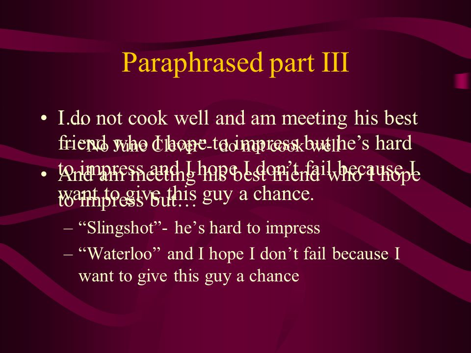 Paraphrased part III I… – No June Clever - do not cook well And am meeting his best friend who I hope to impress but… – Slingshot - he's hard to impress – Waterloo and I hope I don't fail because I want to give this guy a chance I do not cook well and am meeting his best friend who I hope to impress but he's hard to impress and I hope I don't fail because I want to give this guy a chance.