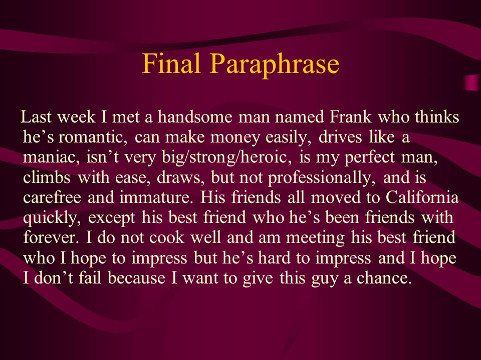 Final Paraphrase Last week I met a handsome man named Frank who thinks he's romantic, can make money easily, drives like a maniac, isn't very big/strong/heroic, is my perfect man, climbs with ease, draws, but not professionally, and is carefree and immature.