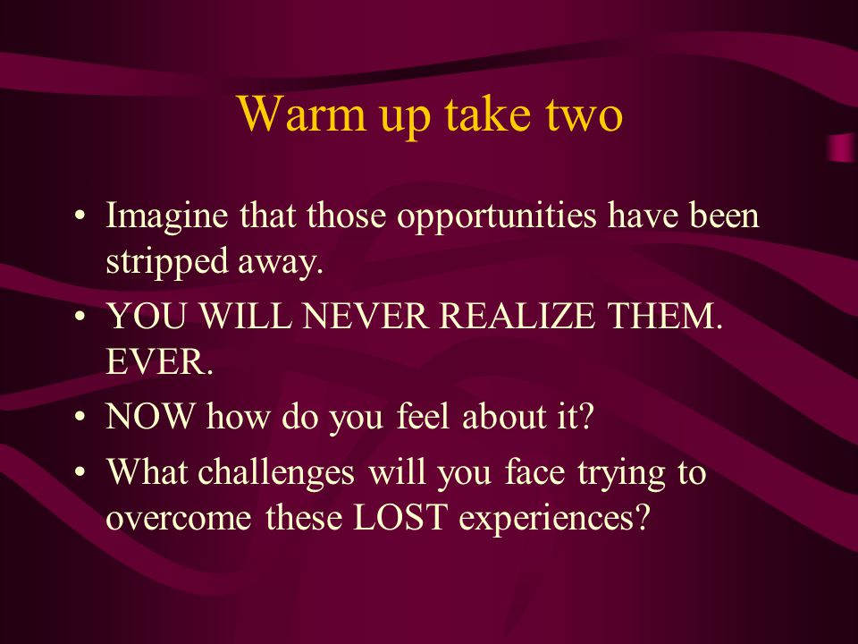 Warm up take two Imagine that those opportunities have been stripped away.