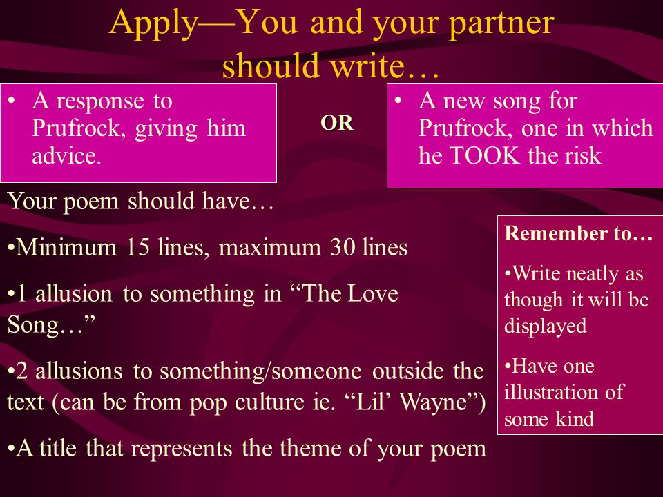 Apply—You and your partner should write… A response to Prufrock, giving him advice.