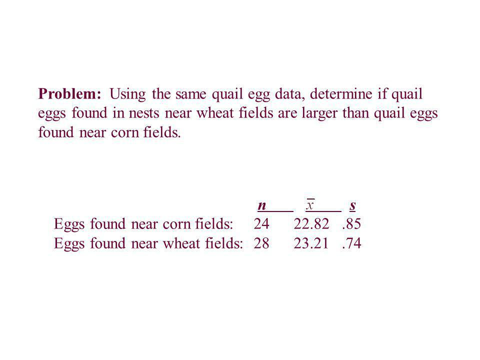 Problem: Using the same quail egg data, determine if quail eggs found in nests near wheat fields are larger than quail eggs found near corn fields. n