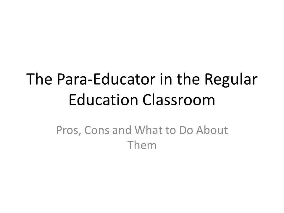 The Para-Educator in the Regular Education Classroom Pros, Cons and What to Do About Them