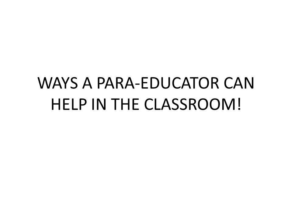 WAYS A PARA-EDUCATOR CAN HELP IN THE CLASSROOM!