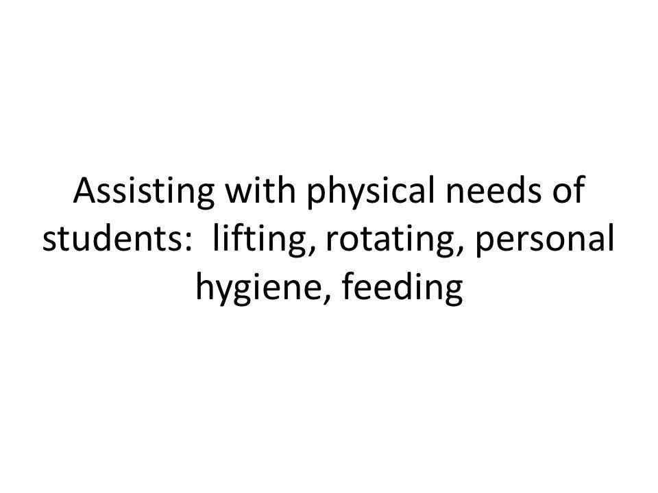 Assisting with physical needs of students: lifting, rotating, personal hygiene, feeding
