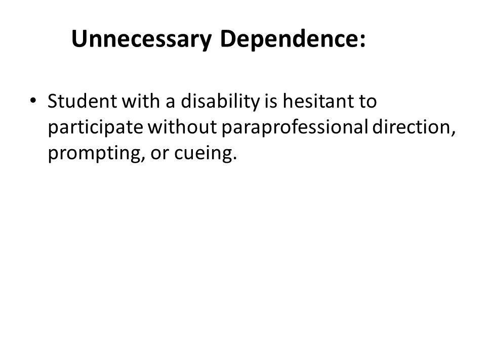 Unnecessary Dependence: Student with a disability is hesitant to participate without paraprofessional direction, prompting, or cueing.