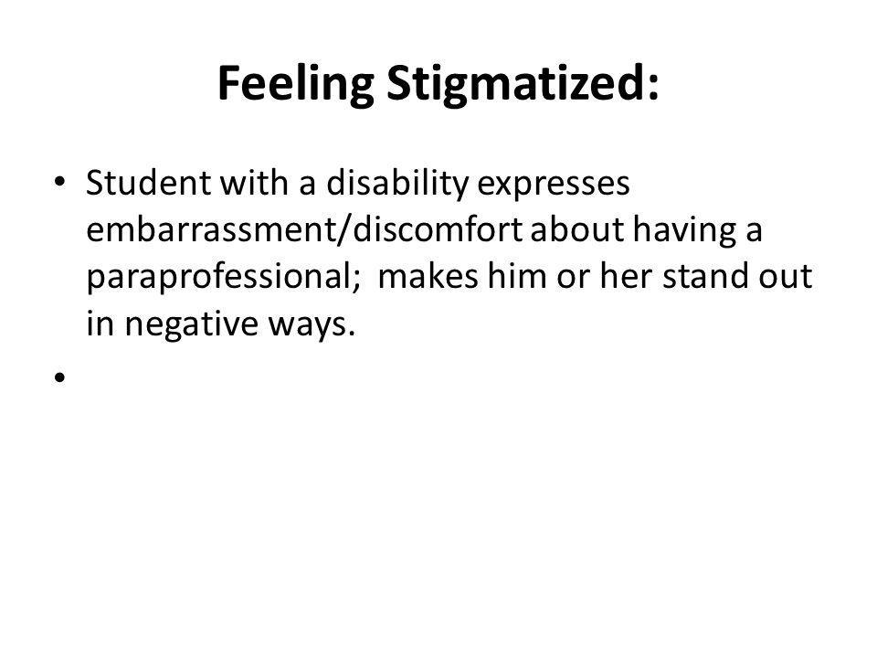 Feeling Stigmatized: Student with a disability expresses embarrassment/discomfort about having a paraprofessional; makes him or her stand out in negat