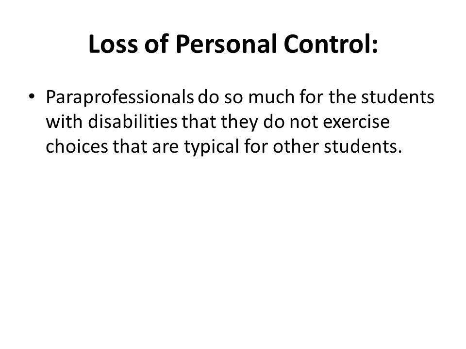 Loss of Personal Control: Paraprofessionals do so much for the students with disabilities that they do not exercise choices that are typical for other
