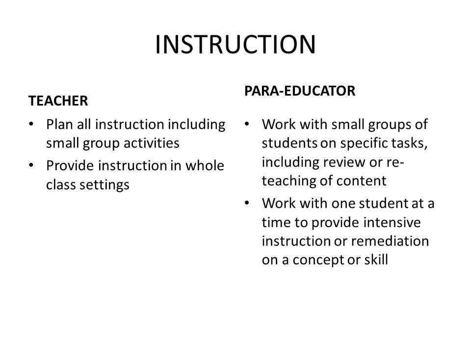 INSTRUCTION TEACHER Plan all instruction including small group activities Provide instruction in whole class settings PARA-EDUCATOR Work with small gr