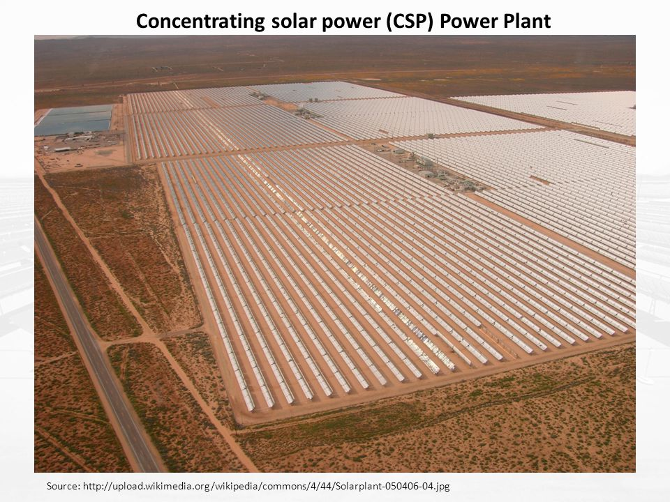 Concentrating solar power (CSP) Power Plant Source: http://upload.wikimedia.org/wikipedia/commons/4/44/Solarplant-050406-04.jpg
