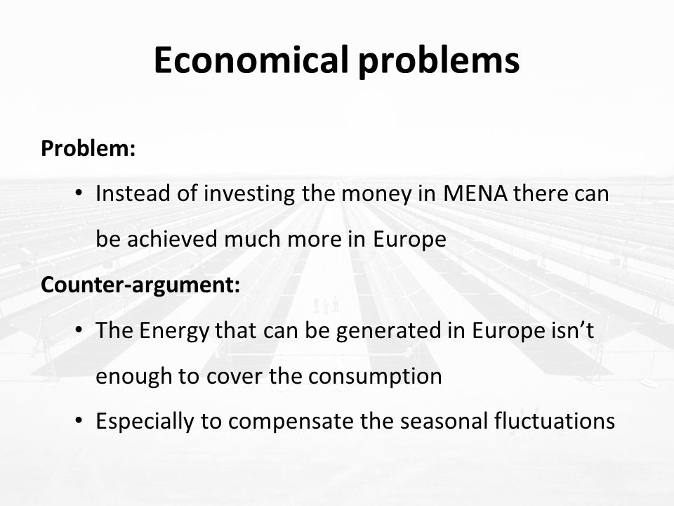 Problem: Instead of investing the money in MENA there can be achieved much more in Europe Counter-argument: The Energy that can be generated in Europe isn't enough to cover the consumption Especially to compensate the seasonal fluctuations Economical problems