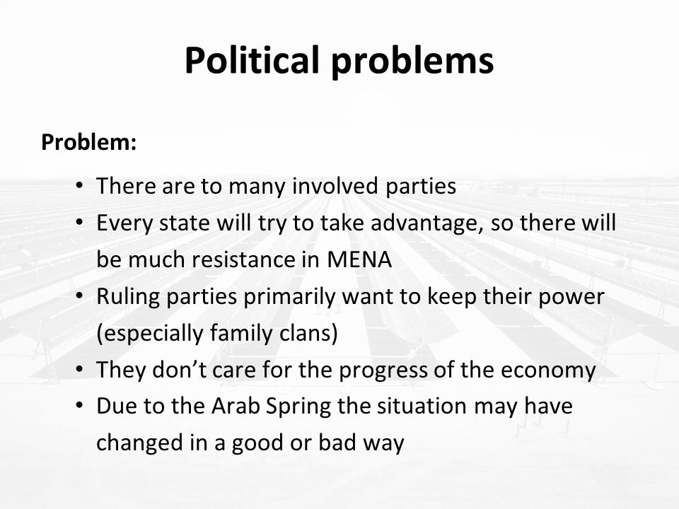 Political problems Problem: There are to many involved parties Every state will try to take advantage, so there will be much resistance in MENA Ruling parties primarily want to keep their power (especially family clans) They don't care for the progress of the economy Due to the Arab Spring the situation may have changed in a good or bad way