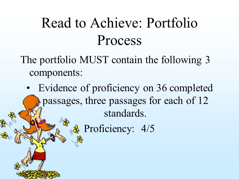 Read to Achieve: Portfolio Process The portfolio MUST contain the following 3 components: Evidence of proficiency on 36 completed passages, three passages for each of 12 standards.