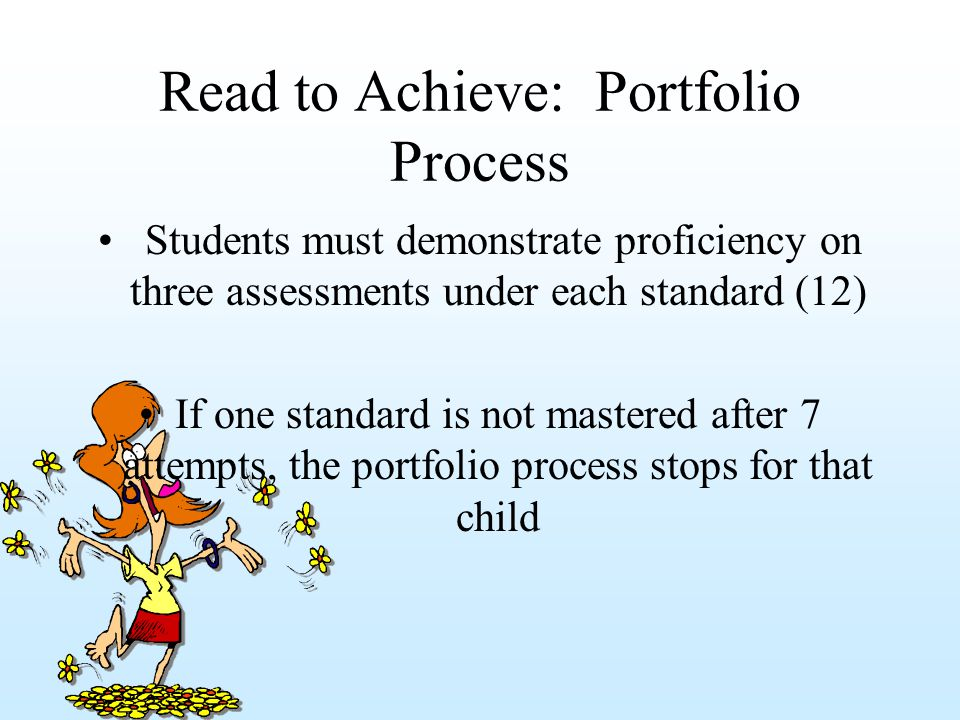 Read to Achieve: Portfolio Process Students must demonstrate proficiency on three assessments under each standard (12) If one standard is not mastered after 7 attempts, the portfolio process stops for that child