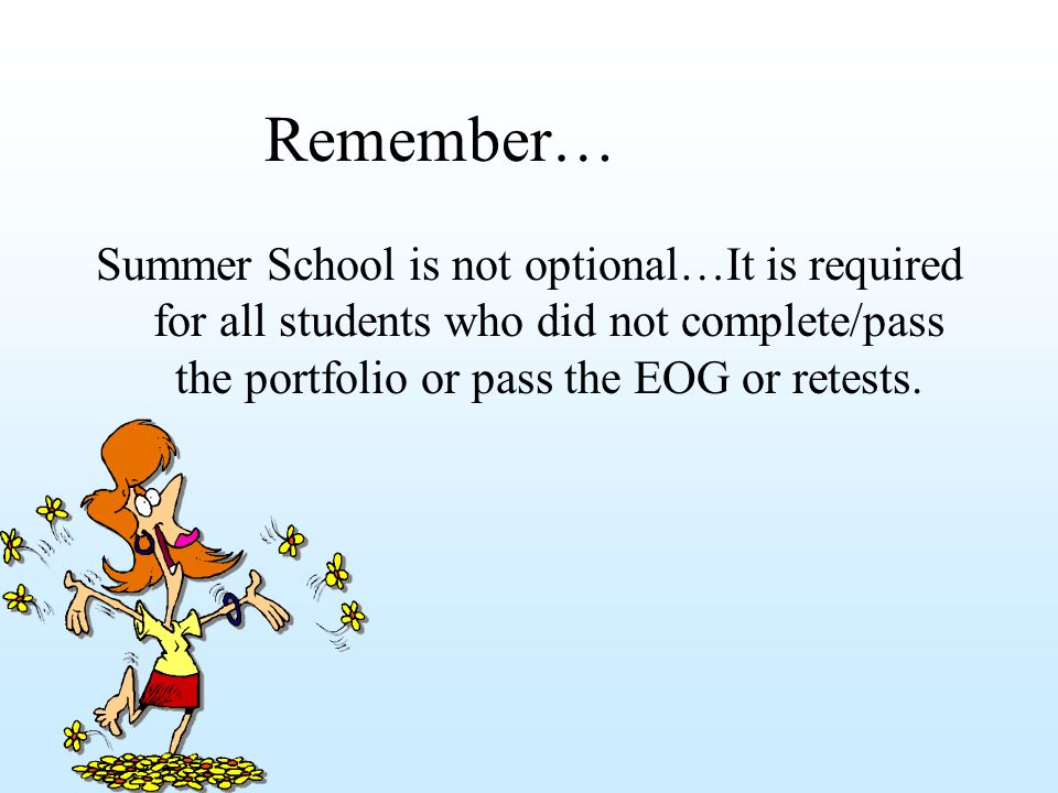 Remember… Summer School is not optional…It is required for all students who did not complete/pass the portfolio or pass the EOG or retests.