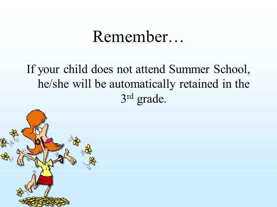Remember… If your child does not attend Summer School, he/she will be automatically retained in the 3 rd grade.