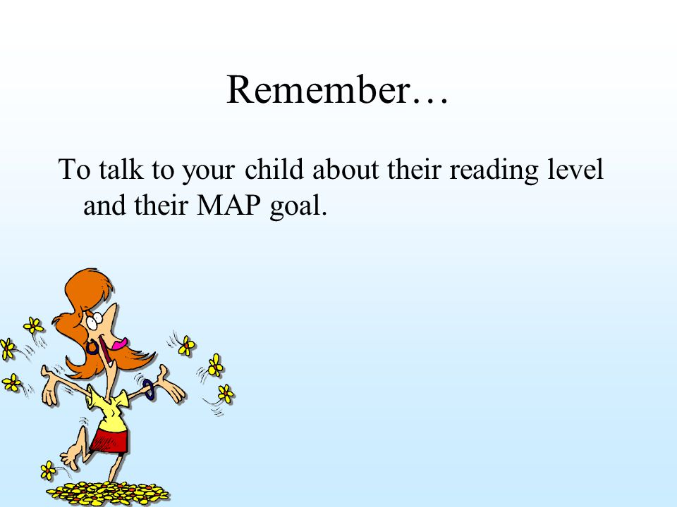Remember… To talk to your child about their reading level and their MAP goal.