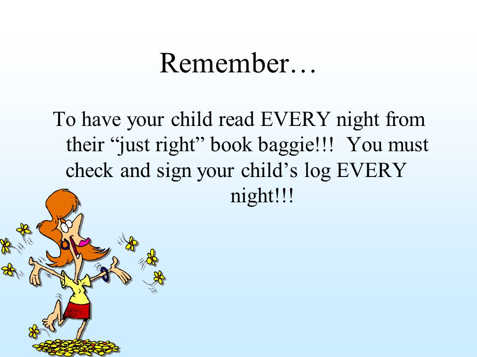 Remember… To have your child read EVERY night from their just right book baggie!!.