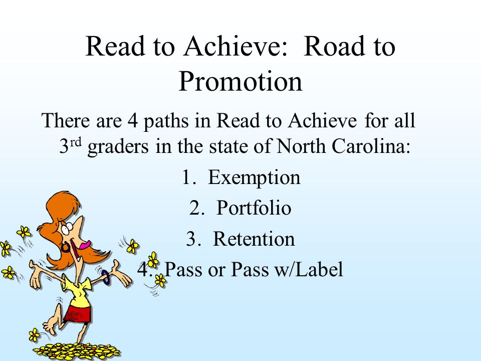 Read to Achieve: Road to Promotion There are 4 paths in Read to Achieve for all 3 rd graders in the state of North Carolina: 1.Exemption 2.Portfolio 3.Retention 4.Pass or Pass w/Label