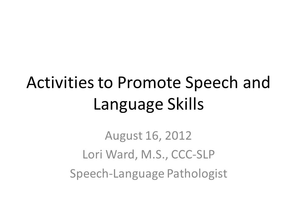 Activities to Promote Speech and Language Skills August 16, 2012 Lori Ward, M.S., CCC-SLP Speech-Language Pathologist