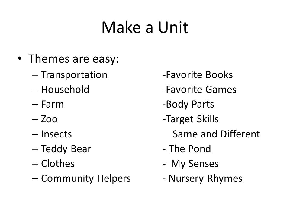 Make a Unit Themes are easy: – Transportation-Favorite Books – Household-Favorite Games – Farm -Body Parts – Zoo-Target Skills – Insects Same and Different – Teddy Bear- The Pond – Clothes- My Senses – Community Helpers- Nursery Rhymes