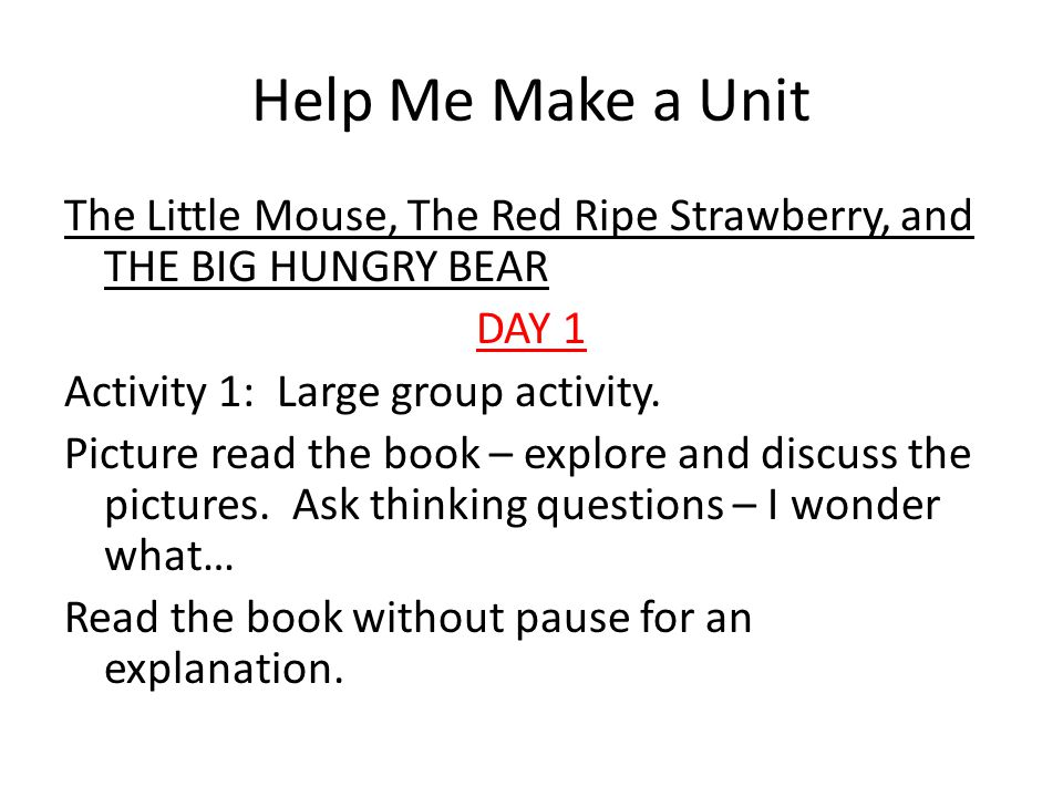 Help Me Make a Unit The Little Mouse, The Red Ripe Strawberry, and THE BIG HUNGRY BEAR DAY 1 Activity 1: Large group activity.