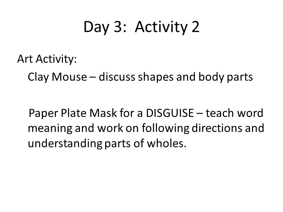 Day 3: Activity 2 Art Activity: Clay Mouse – discuss shapes and body parts Paper Plate Mask for a DISGUISE – teach word meaning and work on following directions and understanding parts of wholes.
