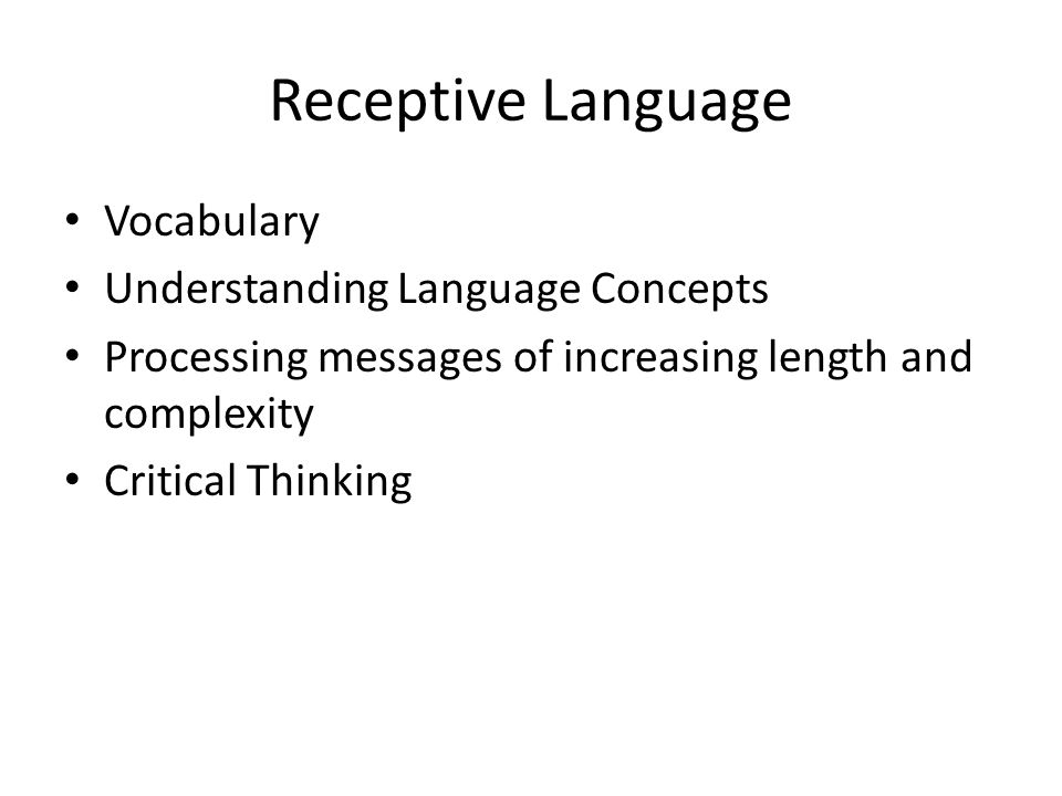 Receptive Language Vocabulary Understanding Language Concepts Processing messages of increasing length and complexity Critical Thinking