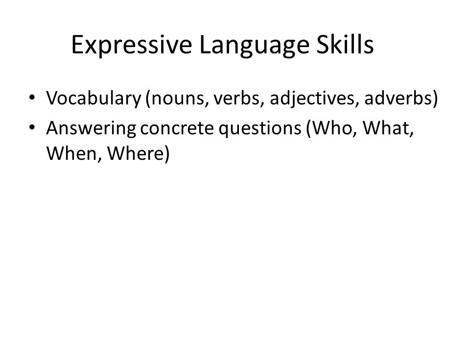 Expressive Language Skills Vocabulary (nouns, verbs, adjectives, adverbs) Answering concrete questions (Who, What, When, Where)