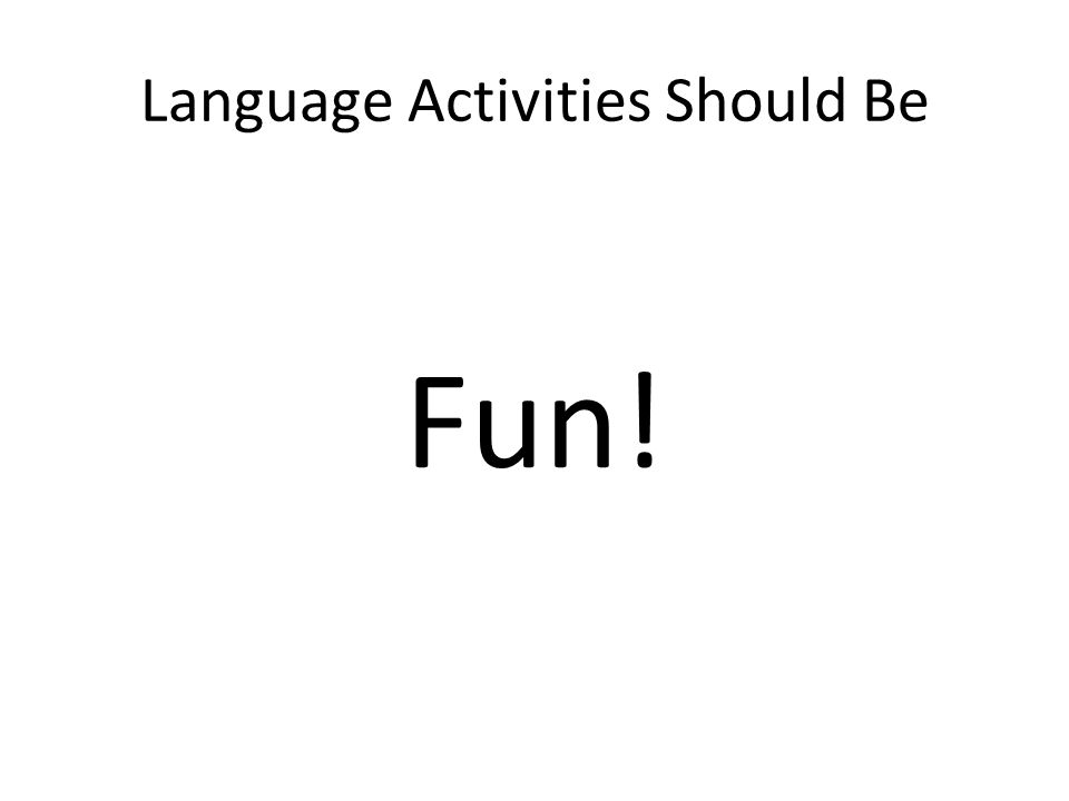 Language Activities Should Be Fun!