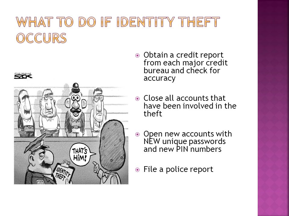  Obtain a credit report from each major credit bureau and check for accuracy  Close all accounts that have been involved in the theft  Open new acc