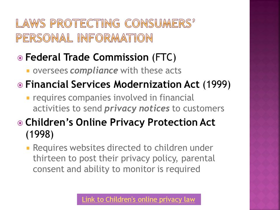  Federal Trade Commission (FTC)  oversees compliance with these acts  Financial Services Modernization Act (1999)  requires companies involved in