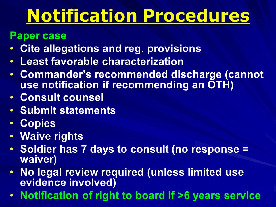 Board Procedures > 6 years service Command recommends Other than Honorable Characterization All notification procedure rights, plus: Board hearing w/3 members Counsel for representation 15 days notice Request witnesses Challenge board members Argue before the board