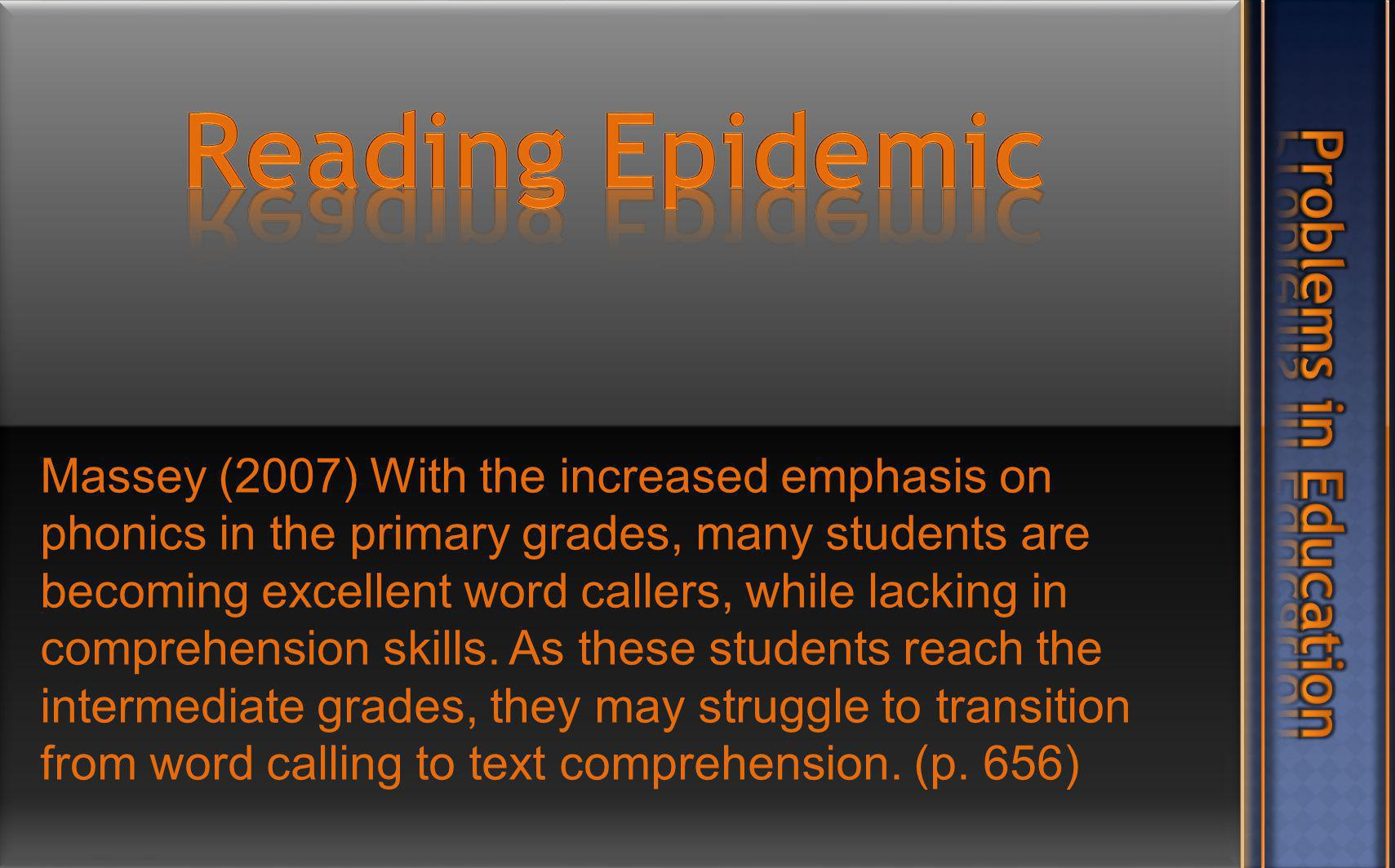 Massey (2007) With the increased emphasis on phonics in the primary grades, many students are becoming excellent word callers, while lacking in comprehension skills.