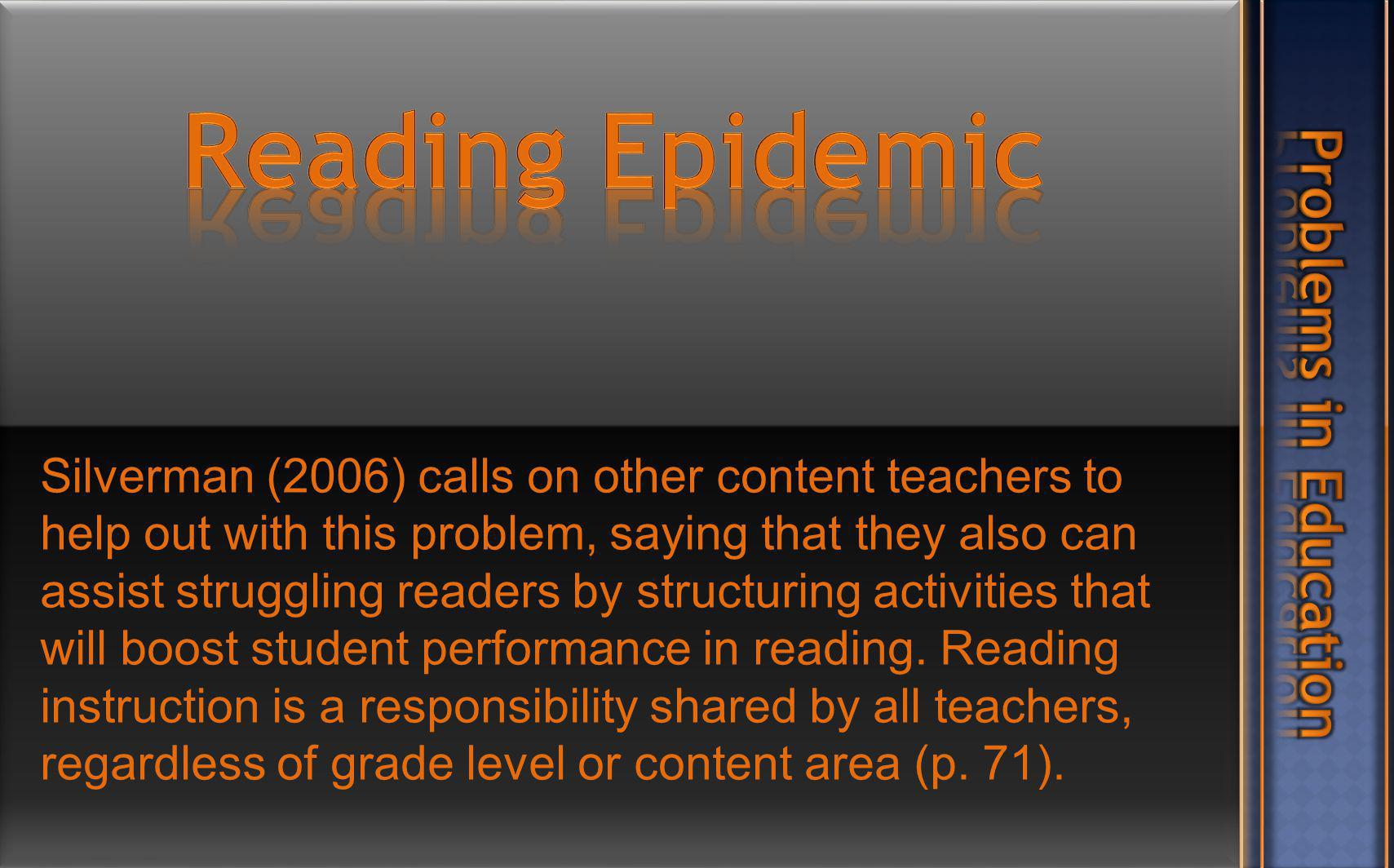 Silverman (2006) calls on other content teachers to help out with this problem, saying that they also can assist struggling readers by structuring activities that will boost student performance in reading.