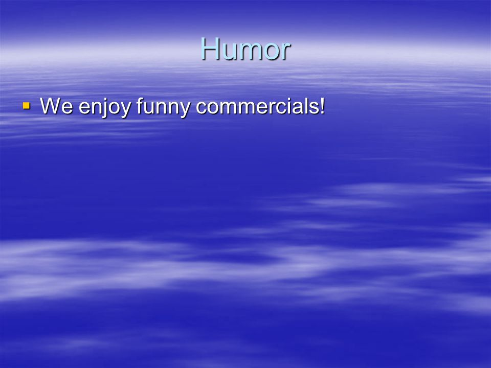 Humor  We enjoy funny commercials!
