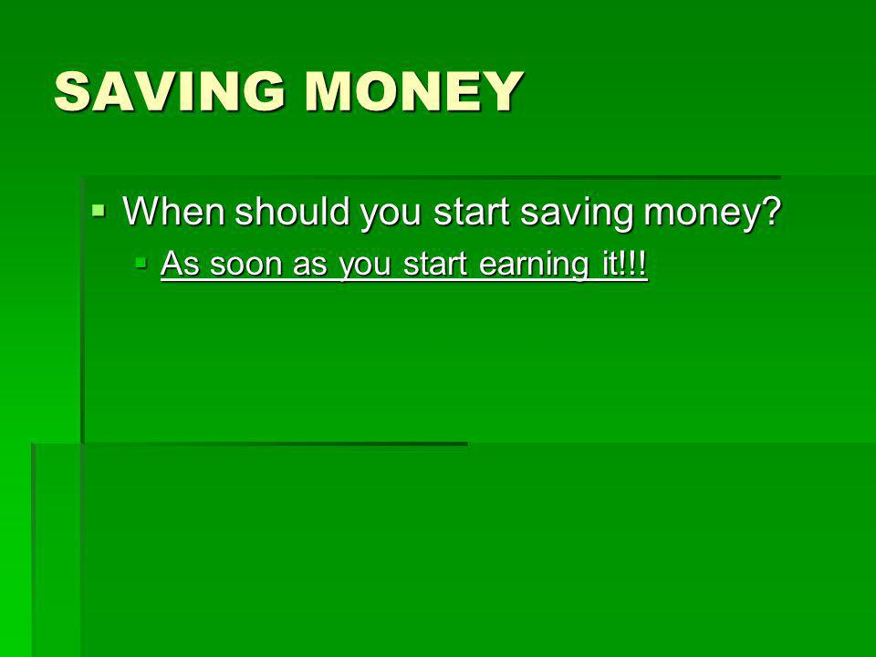 SAVING MONEY  When should you start saving money  As soon as you start earning it!!!