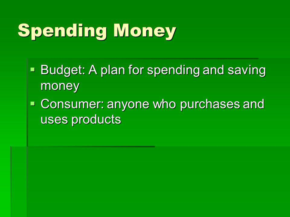 Spending Money  Budget: A plan for spending and saving money  Consumer: anyone who purchases and uses products