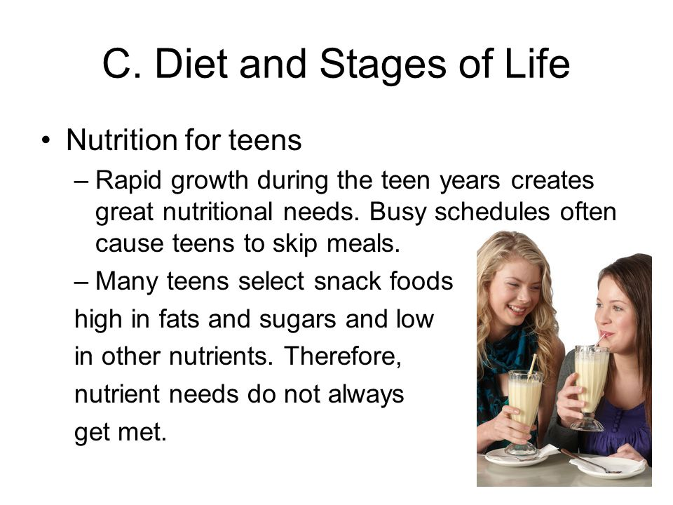 C. Diet and Stages of Life Nutrition for teens –Rapid growth during the teen years creates great nutritional needs. Busy schedules often cause teens t
