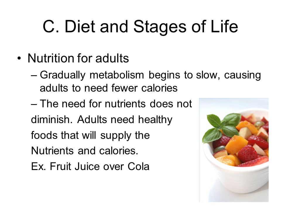 C. Diet and Stages of Life Nutrition for adults –Gradually metabolism begins to slow, causing adults to need fewer calories –The need for nutrients do