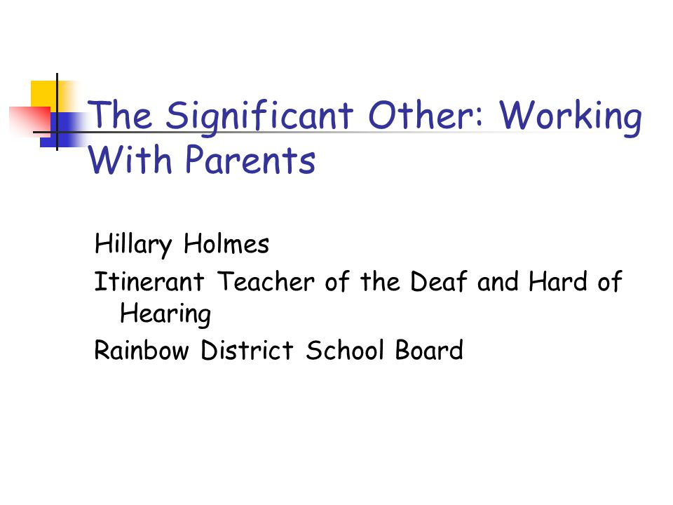 The Significant Other: Working With Parents Hillary Holmes Itinerant Teacher of the Deaf and Hard of Hearing Rainbow District School Board