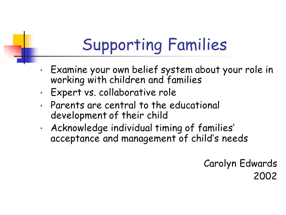Supporting Families Examine your own belief system about your role in working with children and families Expert vs.