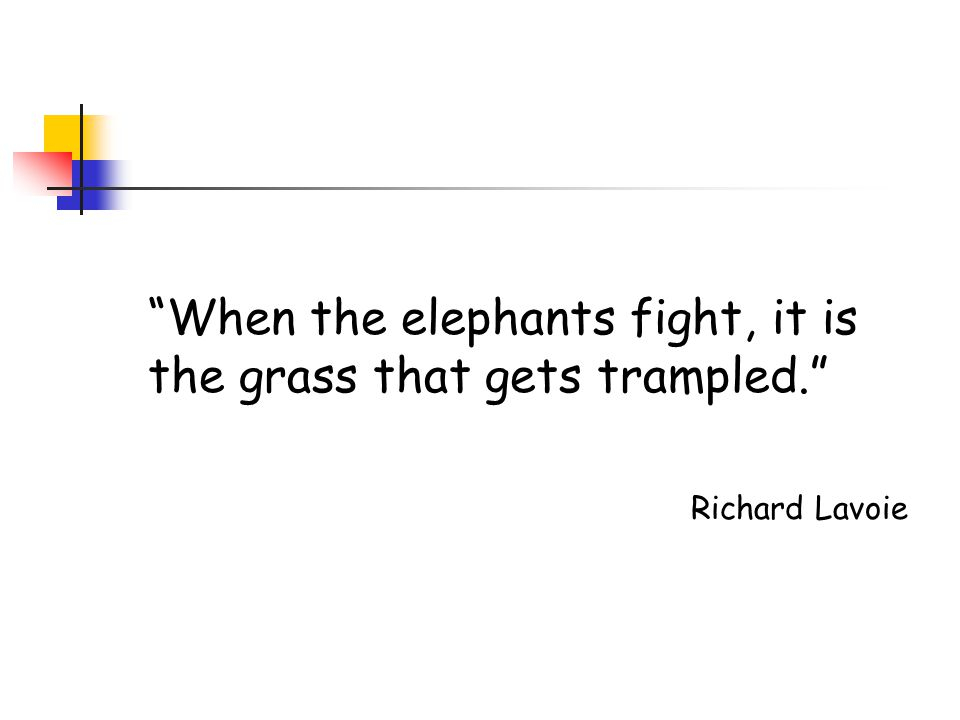 When the elephants fight, it is the grass that gets trampled. Richard Lavoie