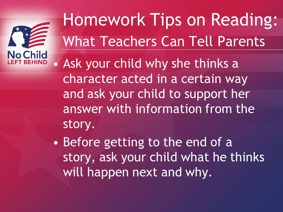 Homework Tips on Reading: What Teachers Can Tell Parents Ask your child why she thinks a character acted in a certain way and ask your child to support her answer with information from the story.