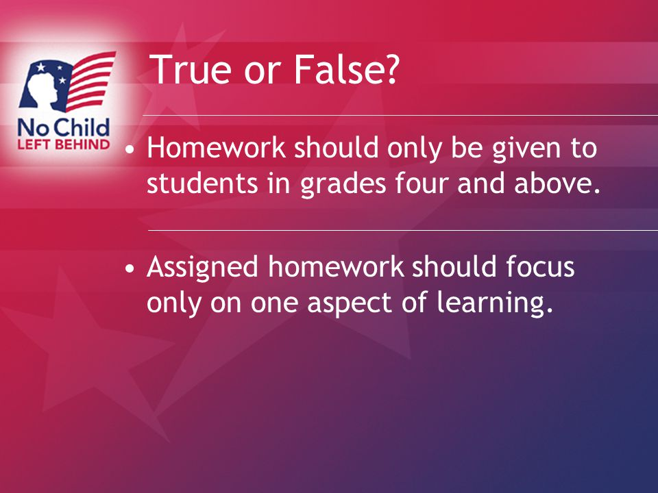 True or False. Homework should only be given to students in grades four and above.