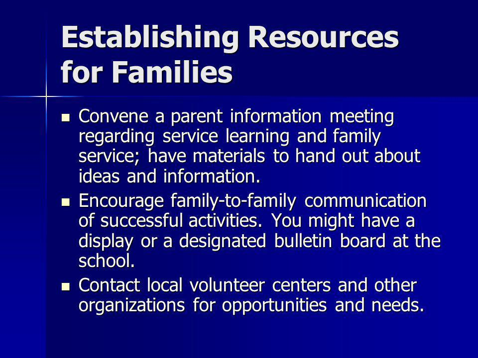 Establishing Resources for Families Convene a parent information meeting regarding service learning and family service; have materials to hand out about ideas and information.