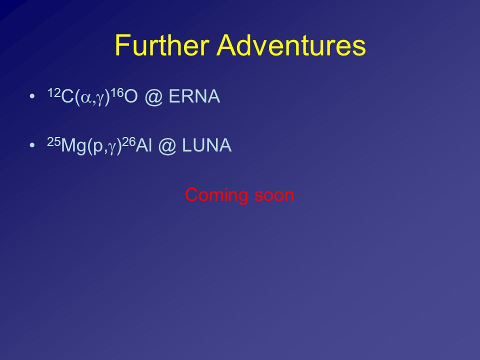 Further Adventures 12 C(  ) 16 O @ ERNA 25 Mg(p,  ) 26 Al @ LUNA Coming soon