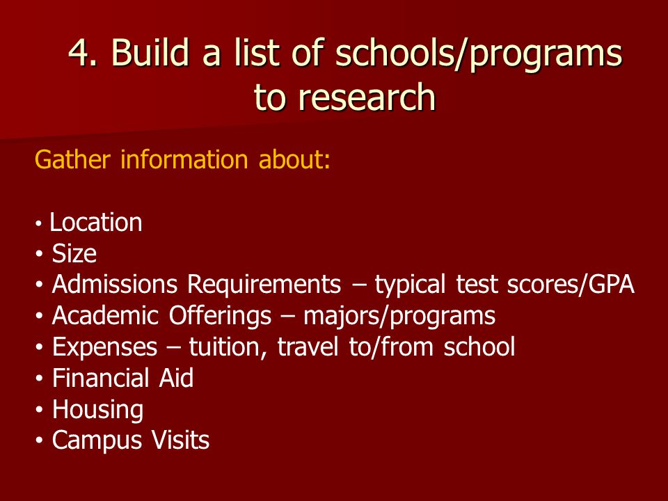4. Build a list of schools/programs to research Gather information about: Location Size Admissions Requirements – typical test scores/GPA Academic Off