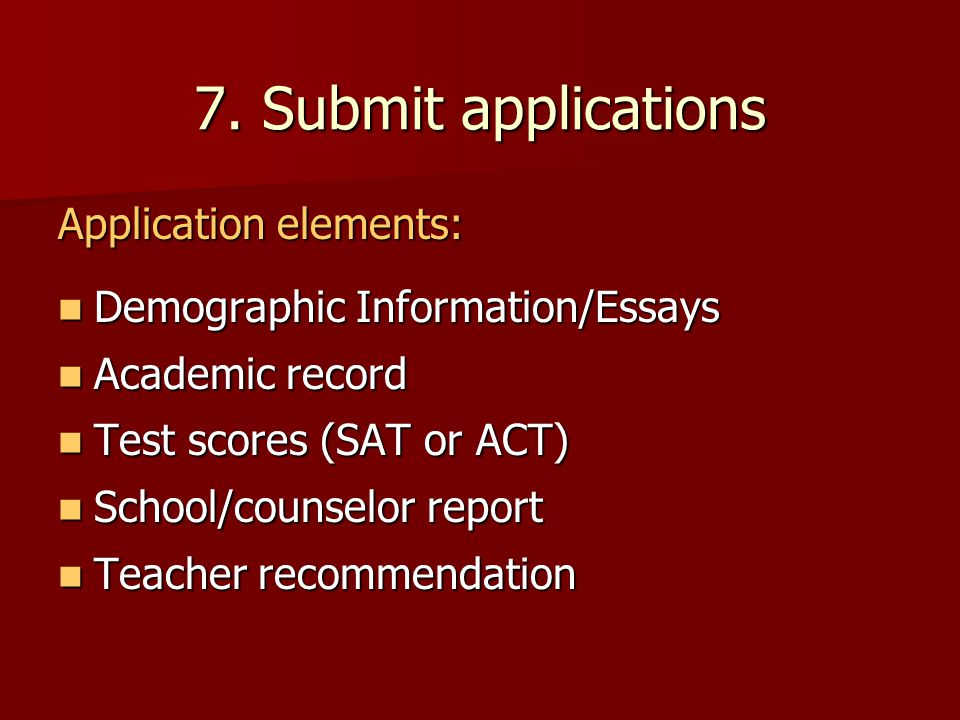 7. Submit applications Demographic Information/Essays Demographic Information/Essays Academic record Academic record Test scores (SAT or ACT) Test sco