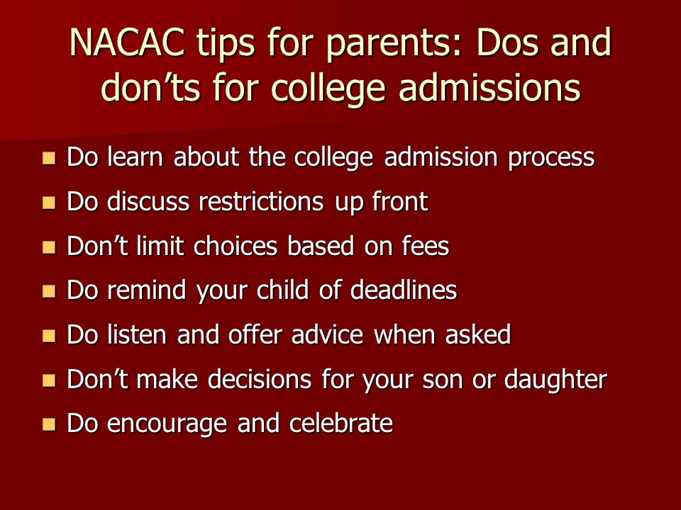 NACAC tips for parents: Dos and don'ts for college admissions Do learn about the college admission process Do learn about the college admission proces